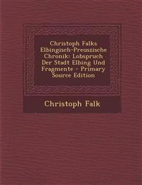 Christoph Falks Elbingisch-Preuszische Chronik: Lobspruch Der Stadt Elbing Und Fragmente