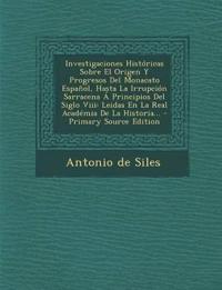 Investigaciones Historicas Sobre El Origen y Progresos del Monacato Espanol, Hasta La Irrupcion Sarracena a Principios del Siglo VIII: Leidas En La Re