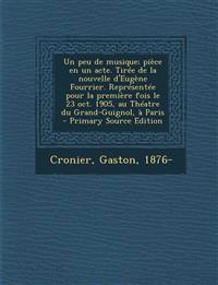 Un  Peu de Musique; Piece En Un Acte. Tiree de La Nouvelle D'Eugene Fourrier. Representee Pour La Premiere Fois Le 23 Oct. 1905, Au Theatre Du Grand-G