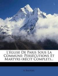 L' Glise de Paris Sous La Commune: Pers Cutions Et Martyrs (R Cit Complet)...