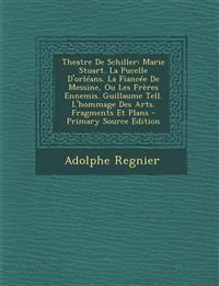 Theatre De Schiller: Marie Stuart. La Pucelle D'orléans. La Fiancée De Messine, Ou Les Frères Ennemis. Guillaume Tell. L'hommage Des Arts. Fragments E