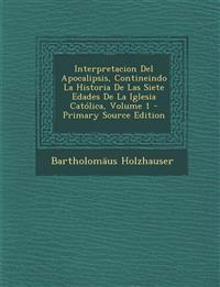 Interpretacion del Apocalipsis, Contineindo La Historia de Las Siete Edades de La Iglesia Catolica, Volume 1 - Primary Source Edition