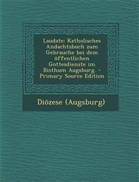 Laudate: Katholisches Andachtsbuch zum Gebrauche bei dem öffentlichen Gottesdienste im Bisthum Augsburg. - Primary Source Edition