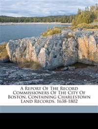A report of the Record Commissioners of the city of Boston, containing Charlestown land records, 1638-1802