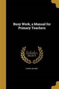 BUSY WORK A MANUAL FOR PRIMARY