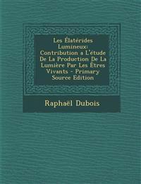 Les Élatérides Lumineux: Contribution a L'étude De La Production De La Lumière Par Les Êtres Vivants - Primary Source Edition