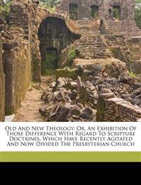 Old and new theology; or, An exhibition of those difference with regard to Scripture doctrines, which have recently agitated and now divided the Presb