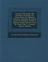 Voyage Pittoresque Des Environs de Paris: Ou, Description Des Maisons Royales, Chateaux & Autres Lieux de Plaisance, Situes a Quinze Lieues Aux Enviro