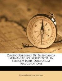 Oratio Solennis De Emendanda Germaniae Ivrisprudentia: In Sedicem Iuris Doctorum Inauguratione