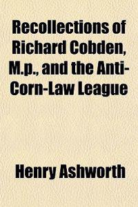 Recollections of Richard Cobden, M.p., and the Anti-Corn-Law League