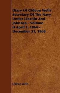Diary of Gideon Wells Secretary of the Navy Under Lincoln and Johnson