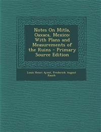 Notes On Mitla, Oaxaca, Mexico: With Plans and Measurements of the Ruins