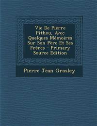 Vie de Pierre Pithou, Avec Quelques Memoires Sur Son Pere Et Ses Freres - Primary Source Edition