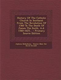 History Of The Catholic Church In Scotland: From The Revolution Of 1560 To The Death Of James The Sixth, A.d. 1560-1625... - Primary Source Edition