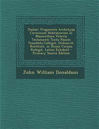 Jashar: Fragmenta Archetypa Carminum Hebraicorum in Masorethico Veteris Testamenti Textu Passim Tessellata Collegit, Ordinavit