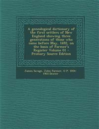A   Genealogical Dictionary of the First Settlers of New England Showing Three Generations of Those Who Came Before May, 1692, on the Basis of Farmer'