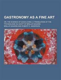 Gastronomy as a Fine Art; Or, the Science of Good Living. a Translation of the Physiologie Du Gout of Brillat-Savarin