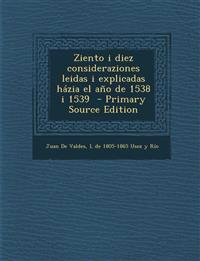 Ziento i diez consideraziones leidas i explicadas házia el año de 1538 i 1539