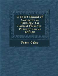 A Short Manual of Comparative Philology for Classical Students - Primary Source Edition