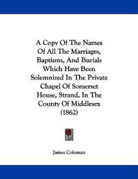 A Copy Of The Names Of All The Marriages, Baptisms, And Burials Which Have Been Solemnized In The Private Chapel Of Somerset House, Strand, In The County Of Middlesex