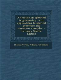 A Treatise on Spherical Trigonometry, with Applications to Sperical Geometry and Numerous Examples - Primary Source Edition