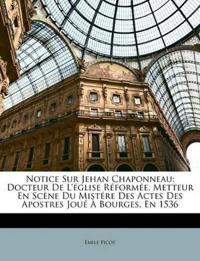 Notice Sur Jehan Chaponneau: Docteur De L'église Réformée, Metteur En Scène Du Mistére Des Actes Des Apostres Joué À Bourges, En 1536