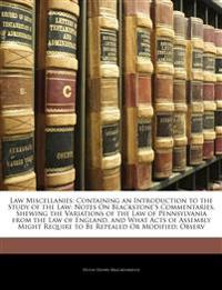Law Miscellanies: Containing an Introduction to the Study of the Law: Notes On Blackstone's Commentaries, Shewing the Variations of the Law of Pennsyl