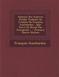 Histoire Des Guerres D'italie Traduite De L'italien De François Guichardin... [par Favre Et Revue Par Georgeon].... - Primary Source Edition