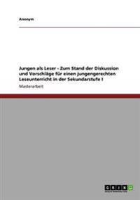Jungen ALS Leser - Zum Stand Der Diskussion Und Vorschlage Fur Einen Jungengerechten Leseunterricht in Der Sekundarstufe I