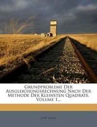 Grundprobleme Der Ausgleichungsrechnung Nach Der Methode Der Kleinsten Quadrate, Volume 1...