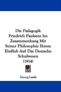 Die Padagogik Friedrich Paulsens Im Zusammenhang Mit Seiner Philosophie Ihrem Einflub Auf Das Deutsche Schulwesen