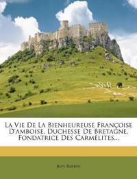 La Vie De La Bienheureuse Françoise D'amboise, Duchesse De Bretagne, Fondatrice Des Carmélites...