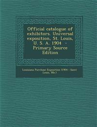 Official Catalogue of Exhibitors. Universal Exposition, St. Louis, U. S. A. 1904