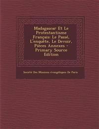 Madagascar Et Le Protestantisme Français: Le Passé, L'enquête, Le Devoir, Pièces Annexes