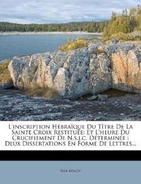 L'inscription Hébraïque Du Tître De La Sainte Croix Restituée: Et L'heure Du Crucifiement De N.s.j.c. Déterminée : Deux Dissertations En Forme De Lett