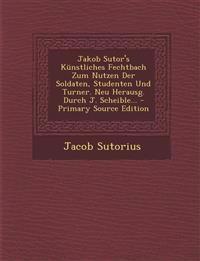 Jakob Sutor's Künstliches Fechtbach Zum Nutzen Der Soldaten, Studenten Und Turner. Neu Herausg. Durch J. Scheible...