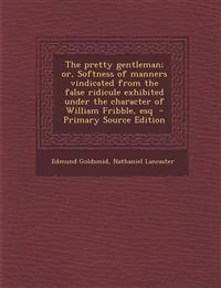 The Pretty Gentleman; Or, Softness of Manners Vindicated from the False Ridicule Exhibited Under the Character of William Fribble, Esq - Primary Sourc
