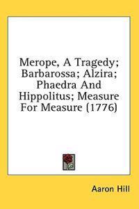 Merope, A Tragedy; Barbarossa; Alzira; Phaedra And Hippolitus; Measure For Measure (1776)
