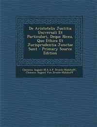 de Aristotelis Justitia Universali Et Particulari, Deque Nexu, Quo Ethica Et Jurisprudentia Junctae Sunt - Primary Source Edition