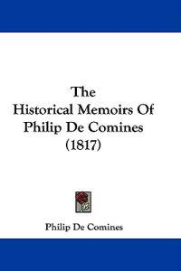 The Historical Memoirs of Philip De Comines