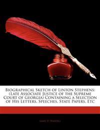 Biographical Sketch of Linton Stephens: Late Associate Justice of the Supreme Court of Georgia Containing a Selection of His Letters, Speeches, State