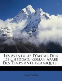 Les Aventures D'Antar Dils de Cheddad: Roman Arabe Des Temps Ante-Islamiques...
