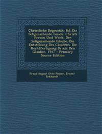 Christliche Dogmatik: Bd. Die Seligmachende Gnade. Christi Person Und Werk. Der Seligmachende Glaube. Die Entstehung Des Glaubens. Die Rechtfertigung