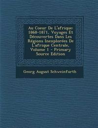 Au Coeur De L'afrique: 1868-1871, Voyages Et Découvertes Dans Les Régions Inexplorées De L'afrique Centrale, Volume 1 - Primary Source Edition