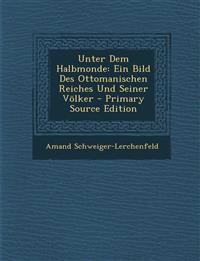 Unter Dem Halbmonde: Ein Bild Des Ottomanischen Reiches Und Seiner Völker