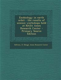 Exobiology in earth orbit : the results of science workshops held at NASA Ames Research Center - Primary Source Edition