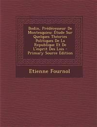 Bodin, Predecesseur de Montesquieu: Etude Sur Quelques Theories Politiques de La Republique Et de L'Esprit Des Lois