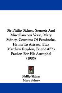 Sir Philip Sidney, Sonnets and Miscellaneous Verse; Mary Sidney, Countess of Pembroke, Hymn to Astraea, Etc.; Matthew Roydon, Friend's Passion for His Astrophel