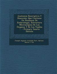 Anatomia Descriptiva y Diseccion: Que Contiene Un Resumen de Embriologia, Estructura Microscopica de Los Organos y de Los Tejidos ... - Primary Source