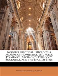 Modern Practical Theology: A Manual of Homiletics, Liturgics, Poimenics, Archagics, Pedagogy, Sociology, and the English Bible